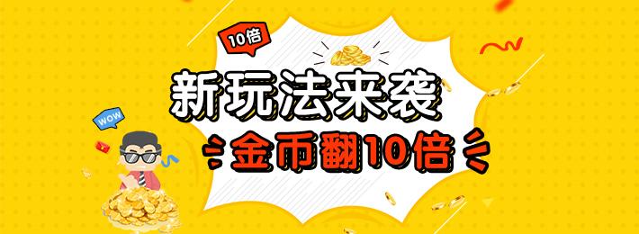 【福利满满】新玩法来袭,金币翻10倍